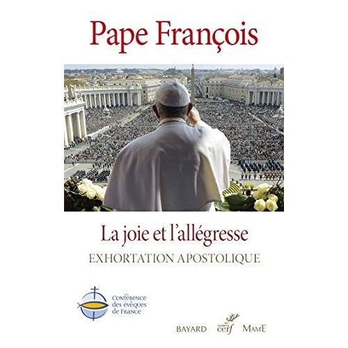 PAPE FRANCOIS,  LA JOIE ET L'ALLEGRESSE. EXHORTATION APOSTOLIQUE