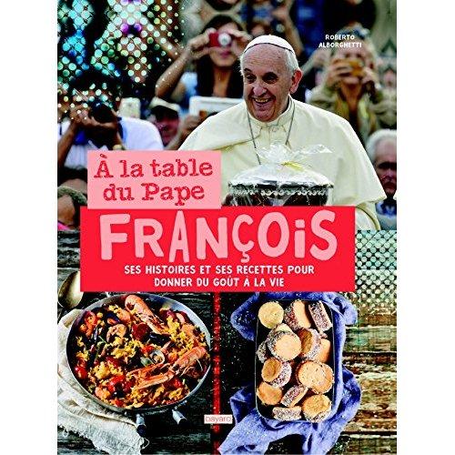 A LA TABLE DU PAPE FRANCOIS. HISTOIRES ET RECETTES
