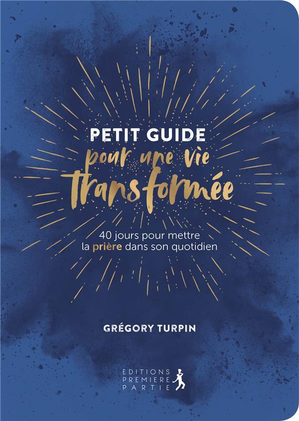 PETIT GUIDE POUR UNE VIE TRANSFORMEE. 40 JOURS POUR METTRE LA PRIERE DANS SON QUOTIDIEN