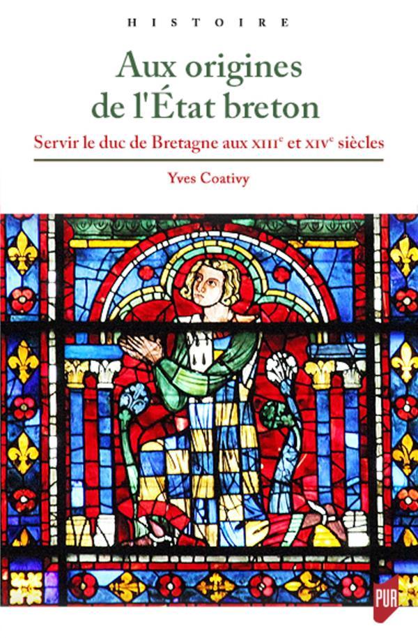 AUX ORIGINES DE L'ETAT BRETON - SERVIR LE DUC DE BRETAGNE AUX XIIIE ET XIVE SIECLES