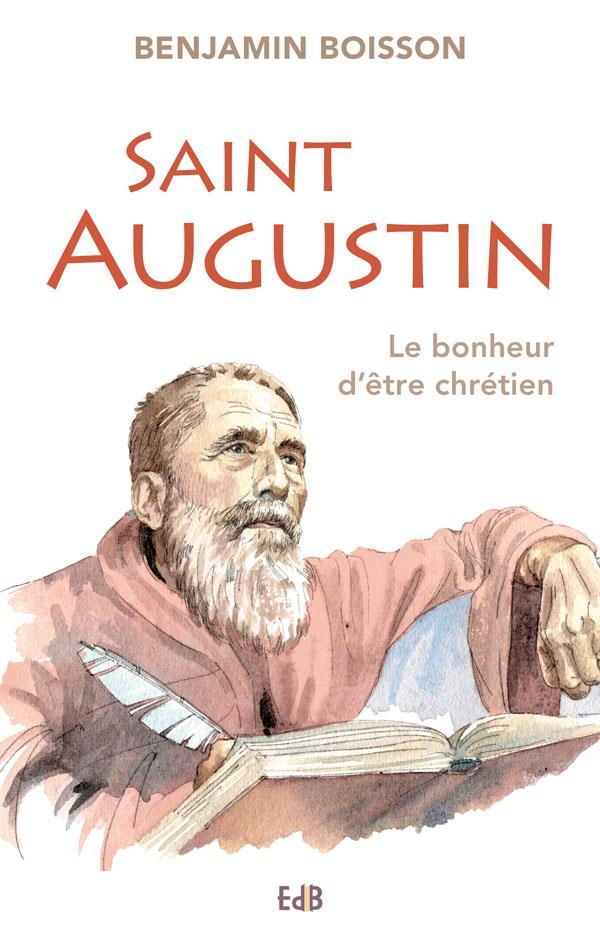 SAINT AUGUSTIN. LE BONHEUR D'ETRE CHRETIEN.