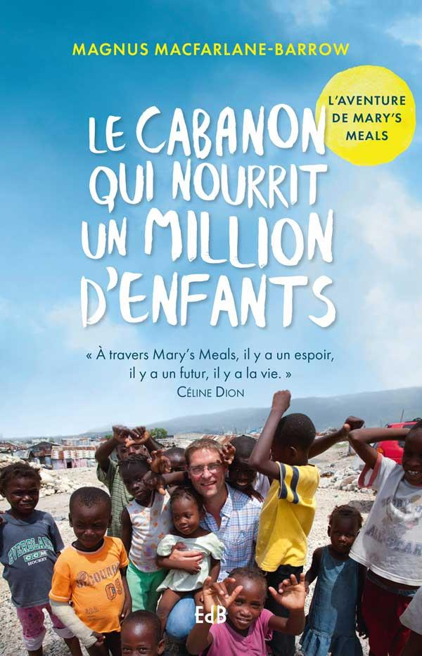 LE CABANON QUI NOURRIT UN MILLION D'ENFANTS. L'AVENTURE DE MARY'S MEALS., L'AVENTURE DE MARY'S MEALS