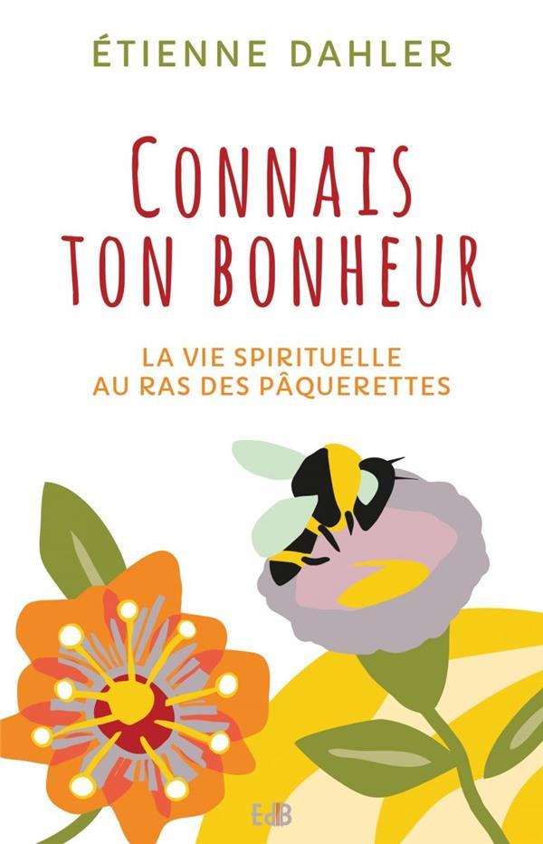 CONNAIS TON BONHEUR. LA VIE SPIRITUELLE AU RAS DES PAQUERETTES