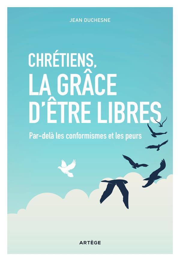 CHRETIENS, LA GRACE D'ETRE LIBRES - PAR-DELA LES CONFORMISMES ET LES PEURS