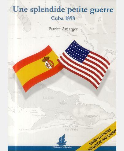 UNE SPLENDIDE PETITE GUERRE. CUBA 1898 QUAND LA PRESSE DECLENCHE UNE GUERRE